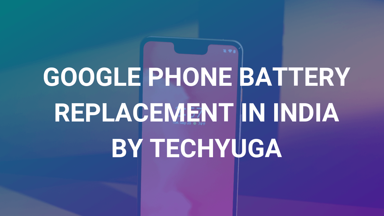 google phone battery replacement by techyuga