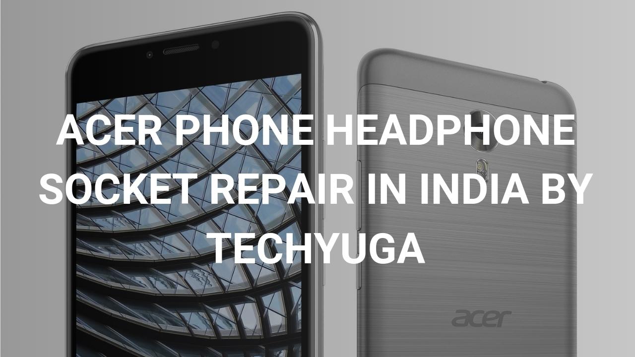 ACER PHONE HEADPHONE SOCKET REPAIR IN INDIA
