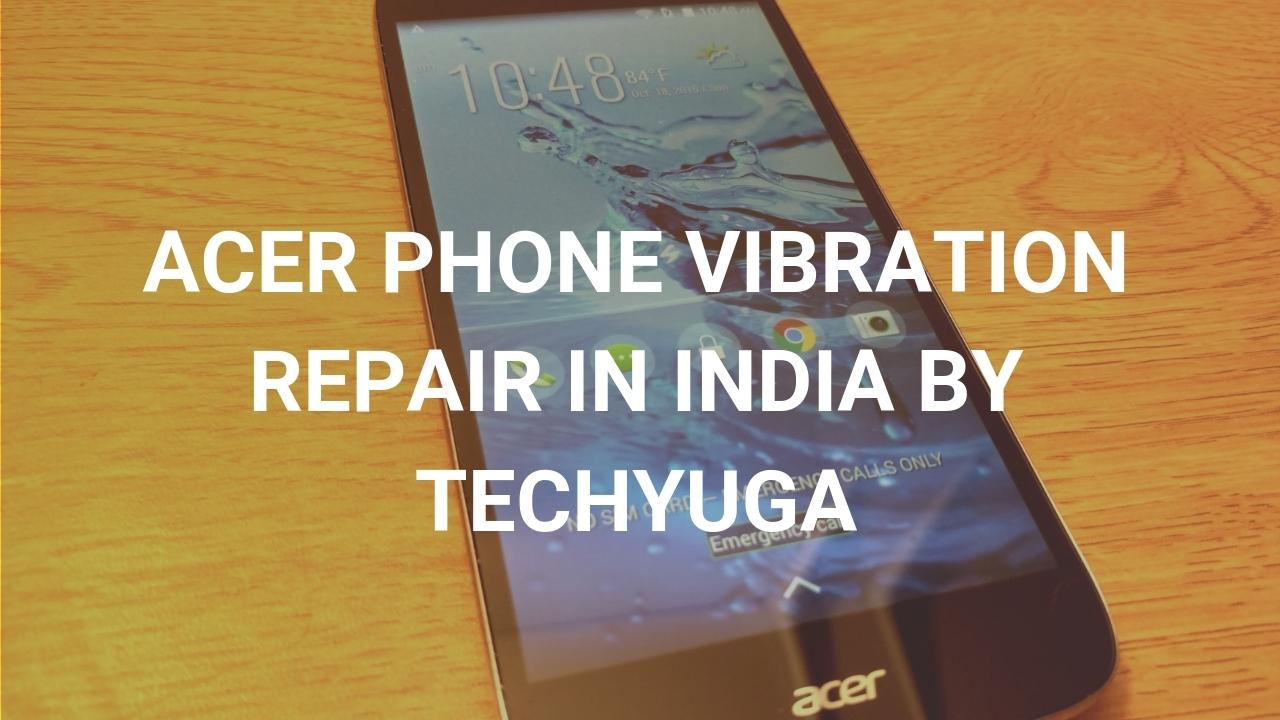 ACER PHONE VIBRATION REPAIR IN INDIA