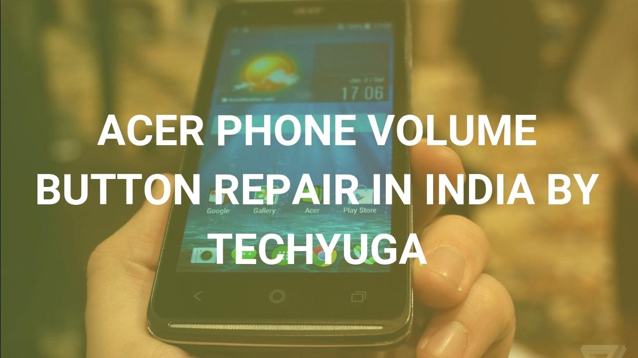 ACER PHONE VOLUME BUTTON REPAIR IN INDIA