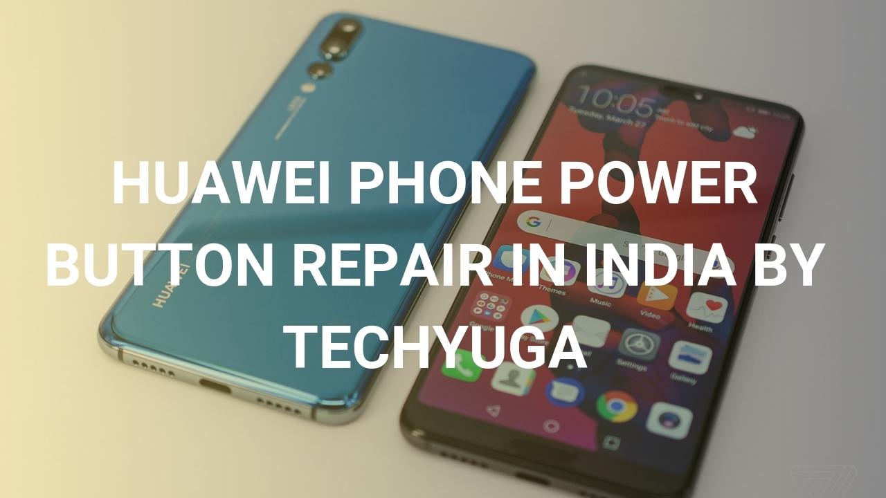 HUAWEI PHONE POWER BUTTON REPAIR IN INDIA