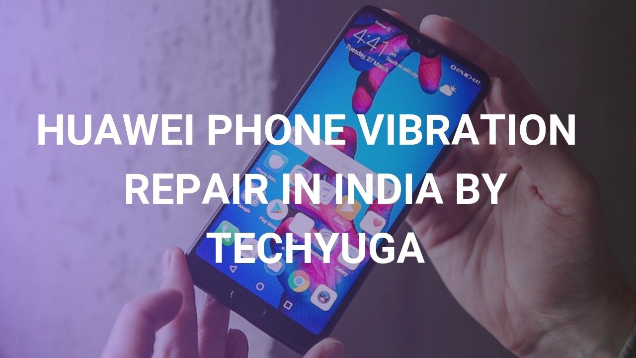HUAWEI PHONE VIBRATION REPAIR IN INDIA