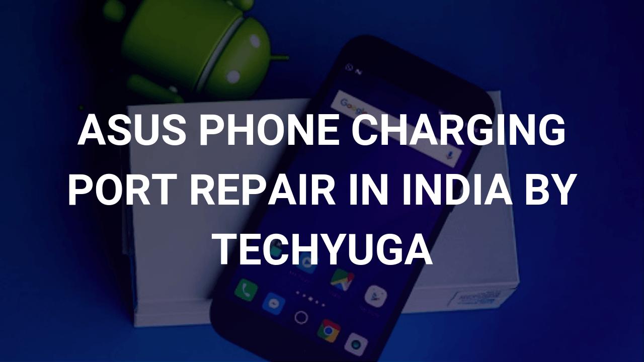 asus phone charging port repair in india by techyuga