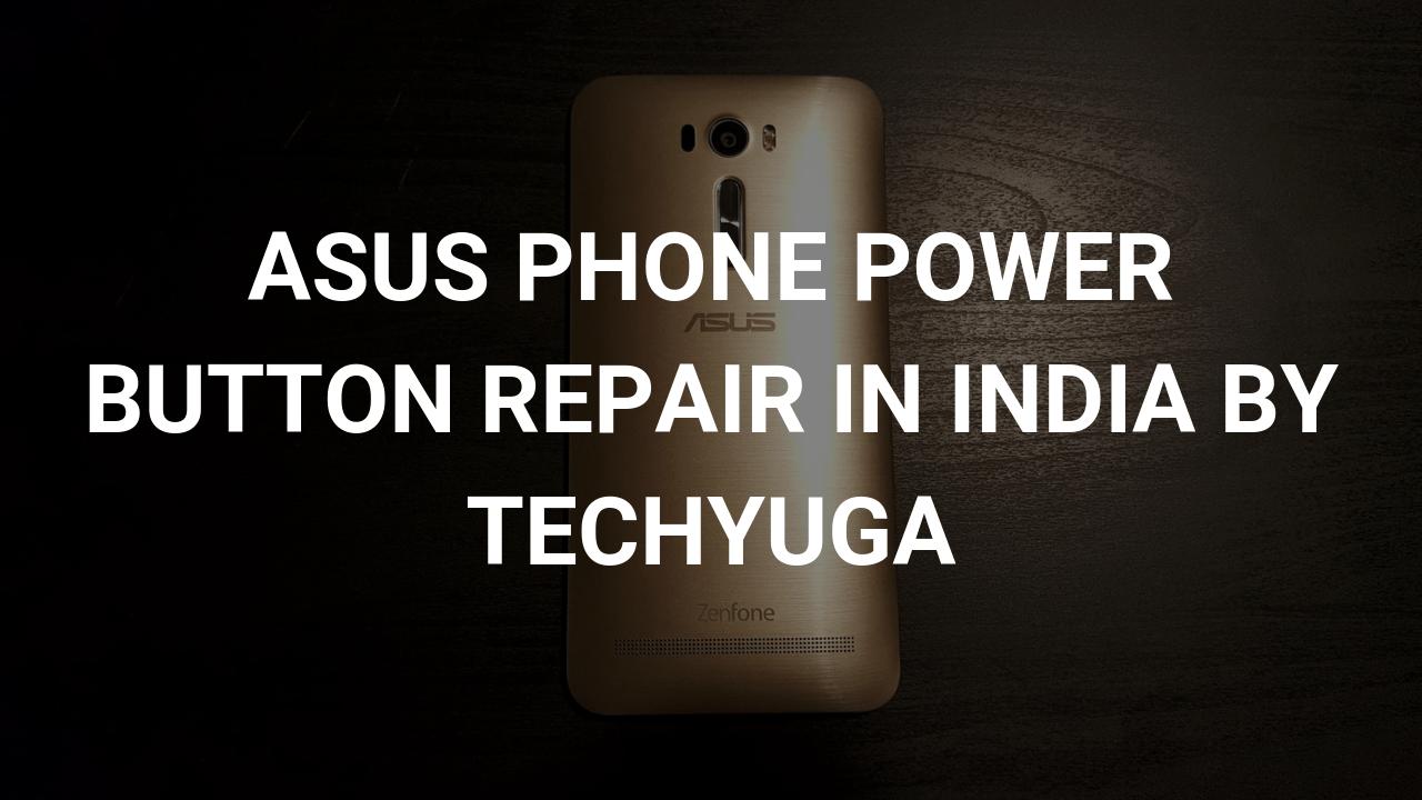asus phone power button repair in india by techyuga