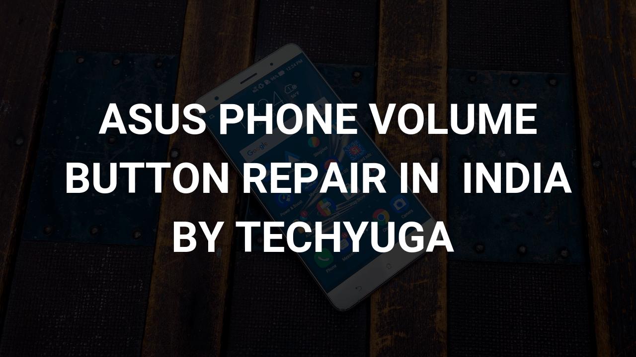 asus phone volume button repair in india bt techyuga