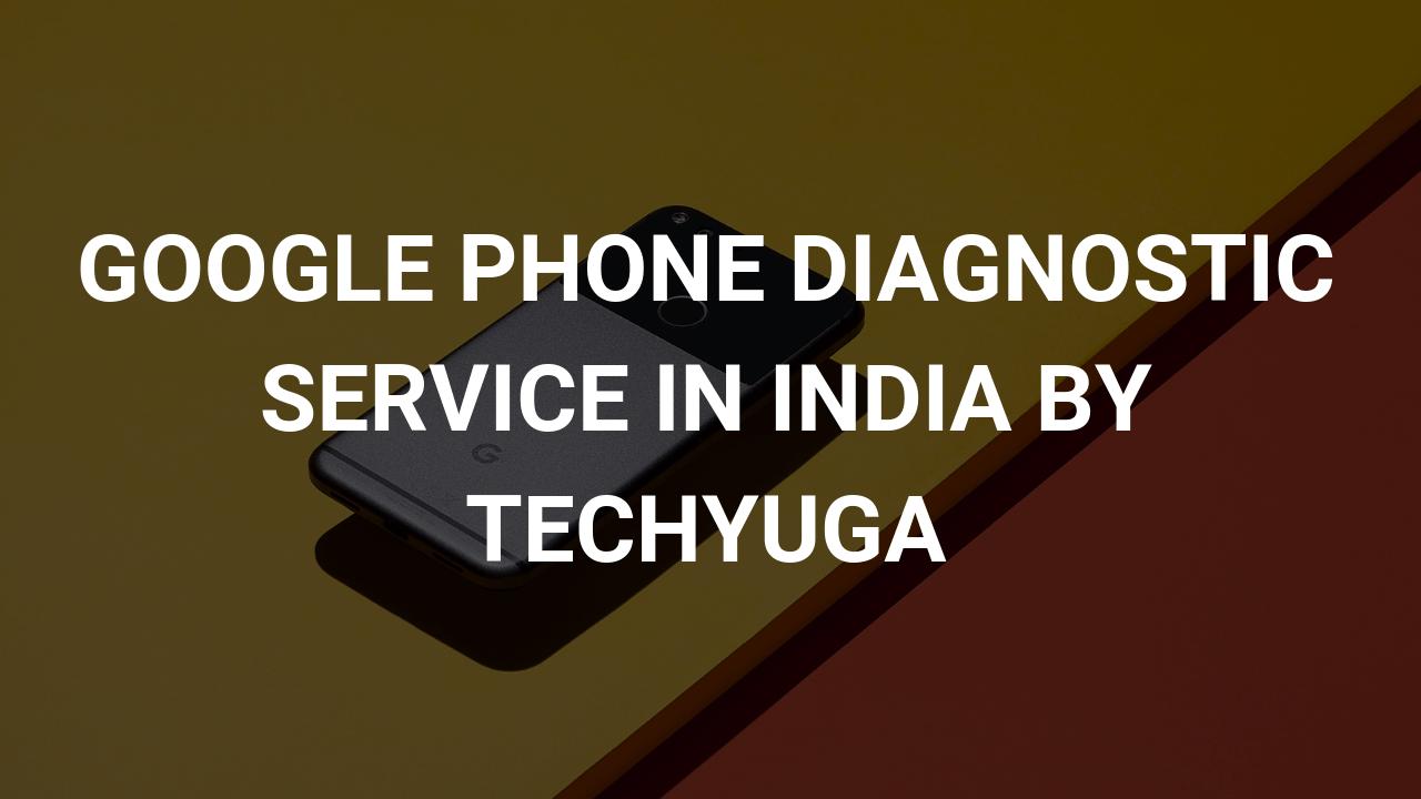 google phone diagnostic service by techyuga