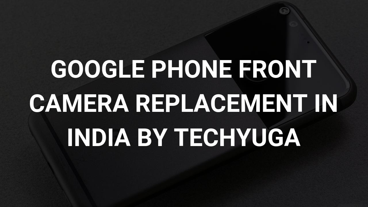 google front camera repair by techyuga