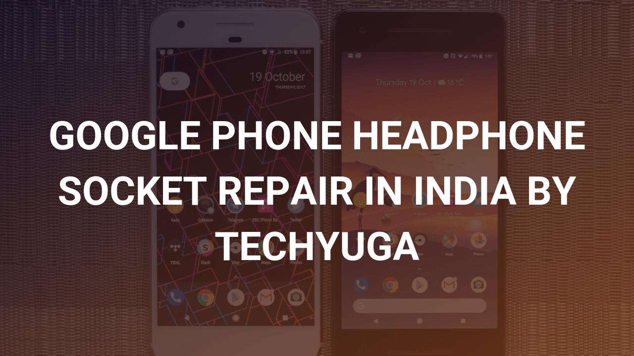 google headphone socket repair by techyuga