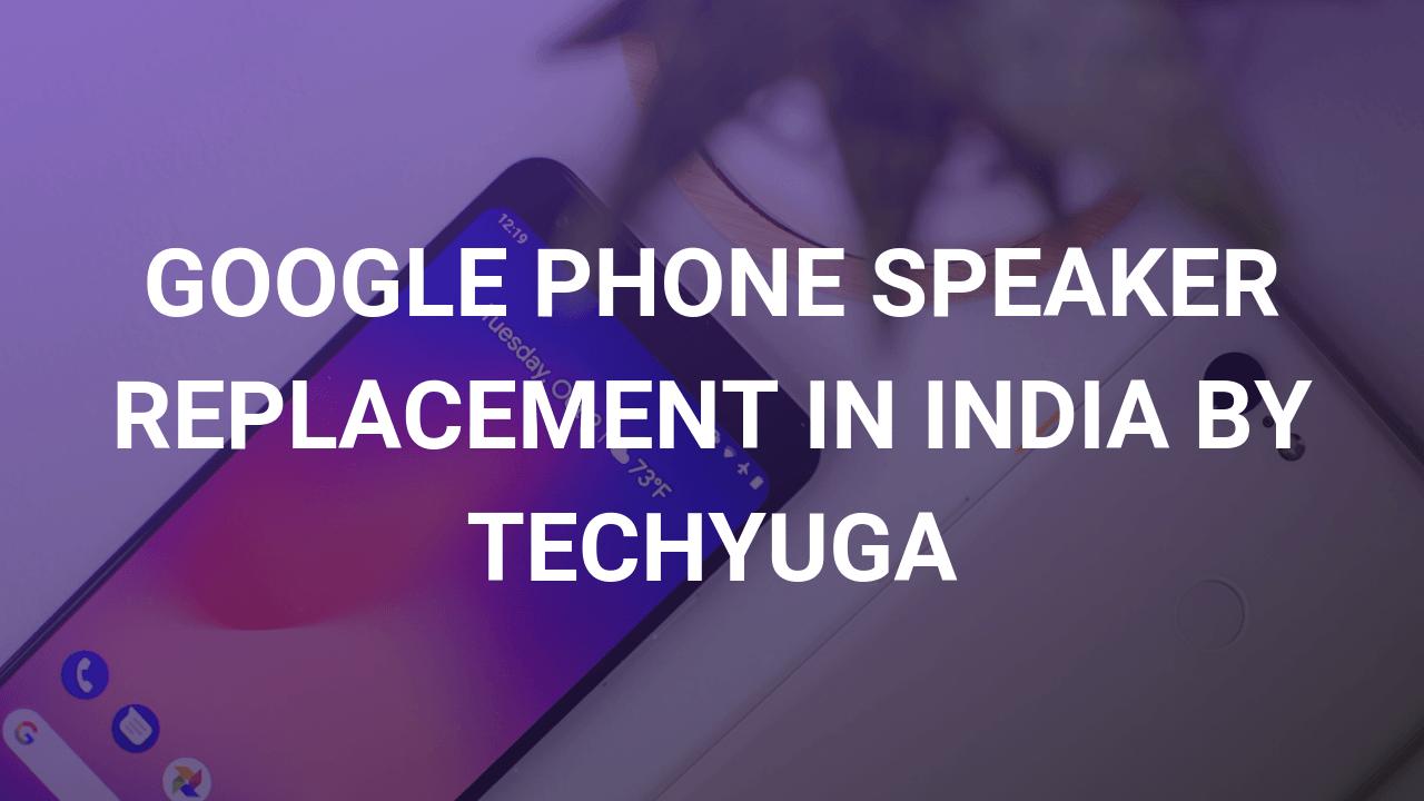 google phone speaker repair by techyuga