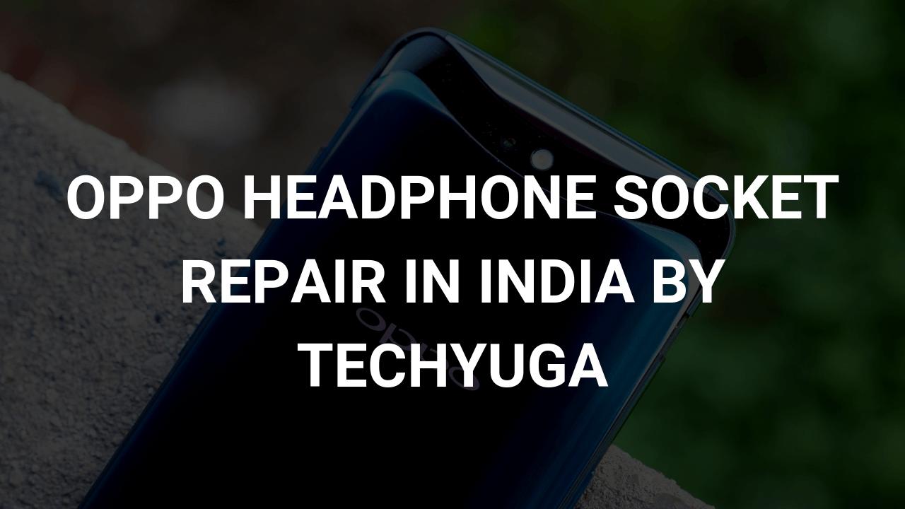 oppo phone headphone socket repair in india by techyuga
