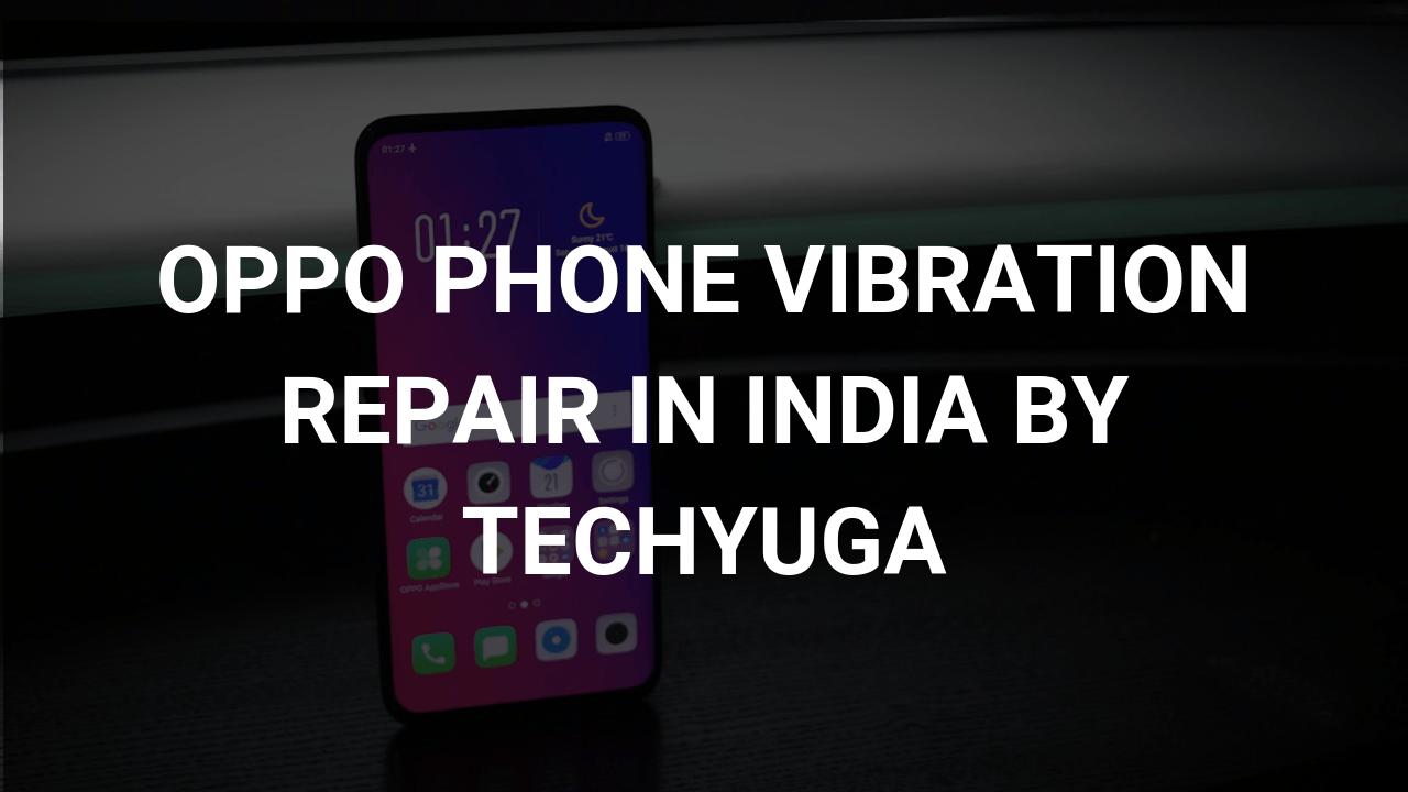 Oppo Phone Vibration Repair in India   Techyuga