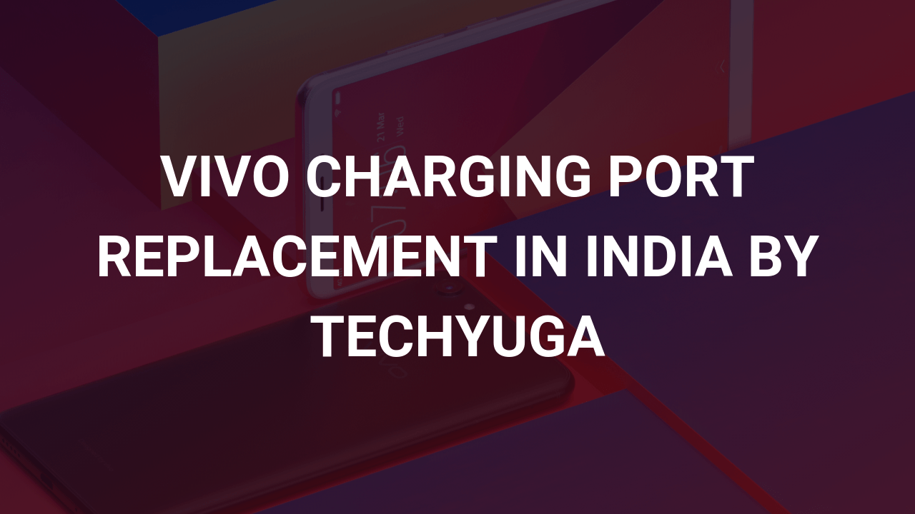 vivo charging port replacement in india by techyuga