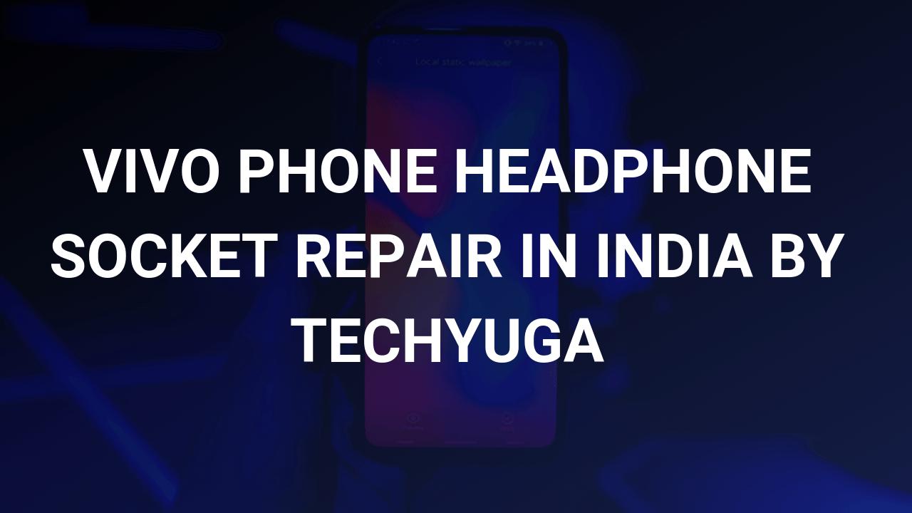 vivo headphone socket repair in india by techyuga