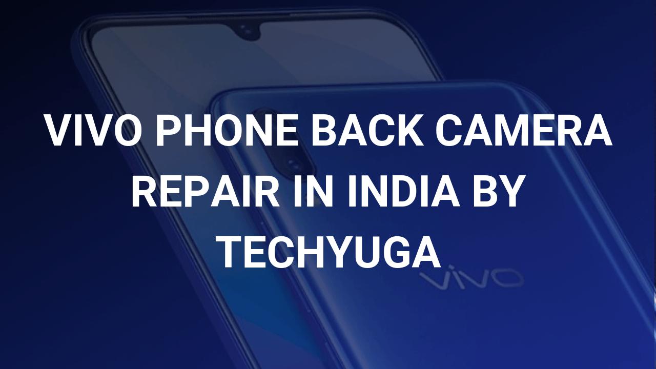 vivo phone back camera repair in india by techyuga