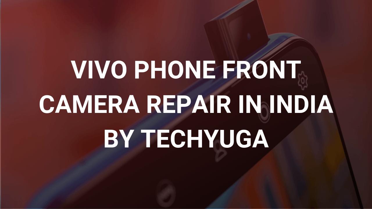 vivo phone front camera repair in india by techyuga