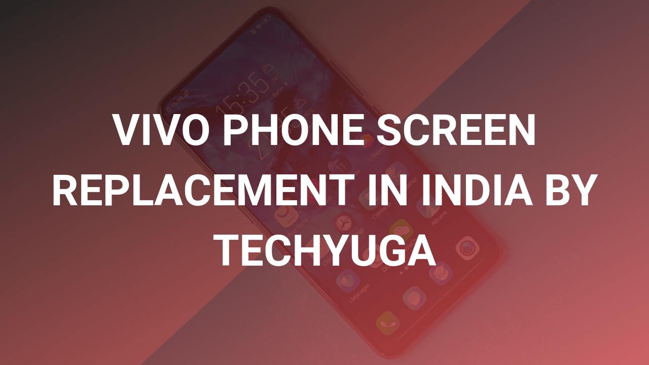 vivo screen replacement in india by techyuga