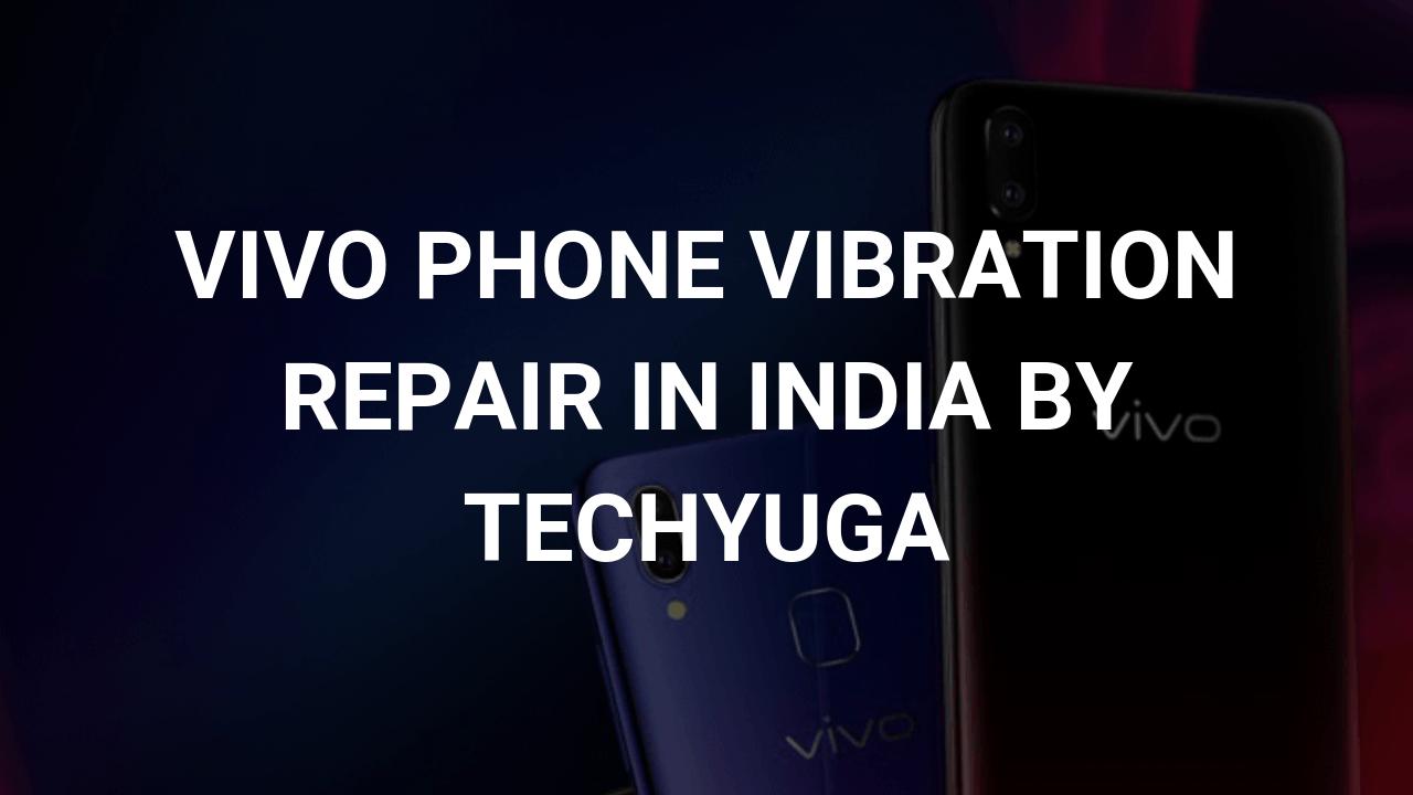 Vivo Phone Vibration Repair in India | Techyuga